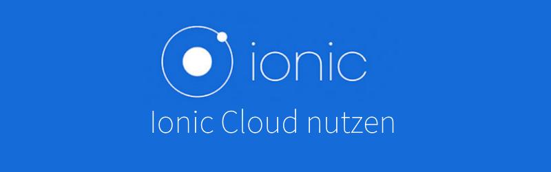 Ionic – Wie man die Ionic Cloud und die zugehörige App nutzt